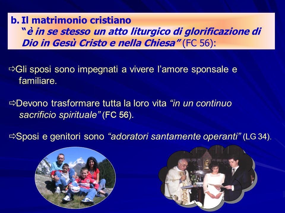b.Il matrimonio cristiano è in se stesso un atto liturgico di glorificazione di Dio in Gesù Cristo e nella Chiesa (FC 56): Gli sposi sono impegnati a vivere lamore sponsale e familiare.