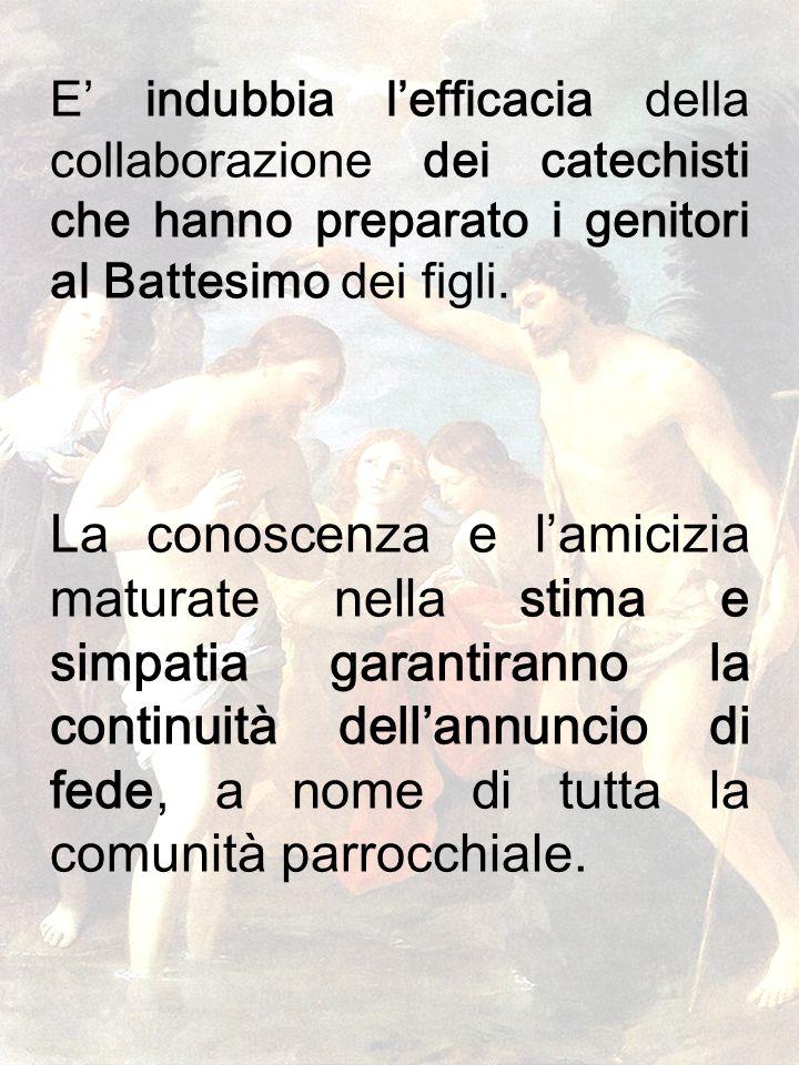 37 E indubbia lefficacia della collaborazione dei catechisti che hanno preparato i genitori al Battesimo dei figli. La conoscenza e lamicizia maturate
