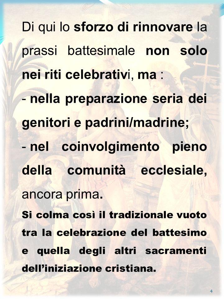 4 Di qui lo sforzo di rinnovare la prassi battesimale non solo nei riti celebrativi, ma : - nella preparazione seria dei genitori e padrini/madrine; -