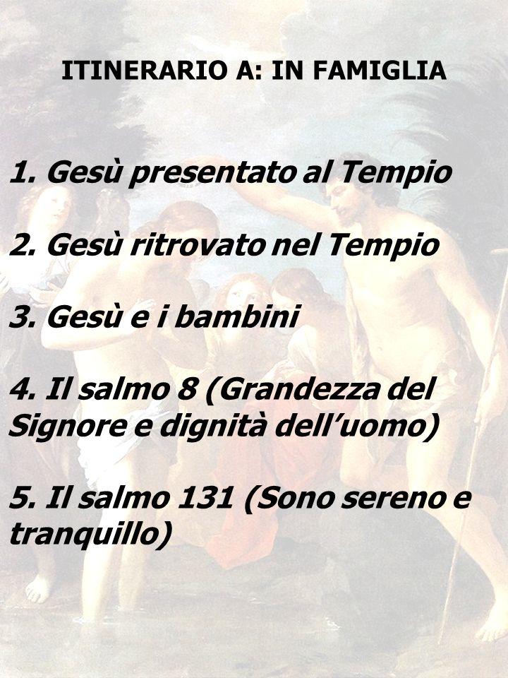 40 ITINERARIO A: IN FAMIGLIA 1. Gesù presentato al Tempio 2. Gesù ritrovato nel Tempio 3. Gesù e i bambini 4. Il salmo 8 (Grandezza del Signore e dign