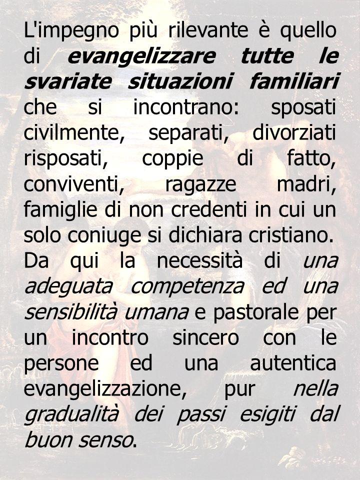 9 L'impegno più rilevante è quello di evangelizzare tutte le svariate situazioni familiari che si incontrano: sposati civilmente, separati, divorziati