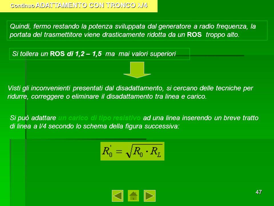 48 Continuo ADATTAMENTO CON TRONCO /4 Pertanto il nuovo schema del collegamento diventa: 1) Calcolo della resistenza caratteristica del tronco, note quella della linea e la resistenza di carico Il dimensionamento del troco 4 avviene in due fasi: 2) I tronchi vengono realizzati in linea aerea con due fili paralleli: il valore già calcolato della resistenza caratteristica viene raggiunto con opportuno dimensionamento della distanza D e del diametro d dei conduttori ricordando che si ha: R 0 = 276 log(D/d) Avendo calcolato R 0, si ipotizza una delle due variabili D o d e si calcola laltra, con la formula inversa.
