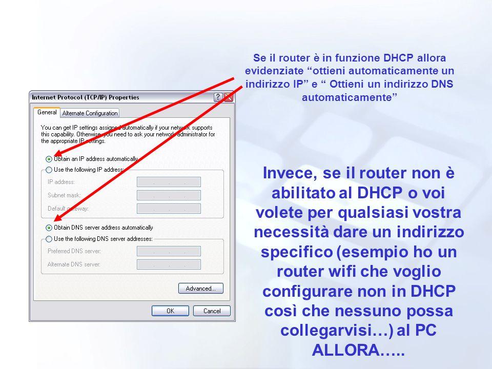 Se il router è in funzione DHCP allora evidenziate ottieni automaticamente un indirizzo IP e Ottieni un indirizzo DNS automaticamente Invece, se il router non è abilitato al DHCP o voi volete per qualsiasi vostra necessità dare un indirizzo specifico (esempio ho un router wifi che voglio configurare non in DHCP così che nessuno possa collegarvisi…) al PC ALLORA…..