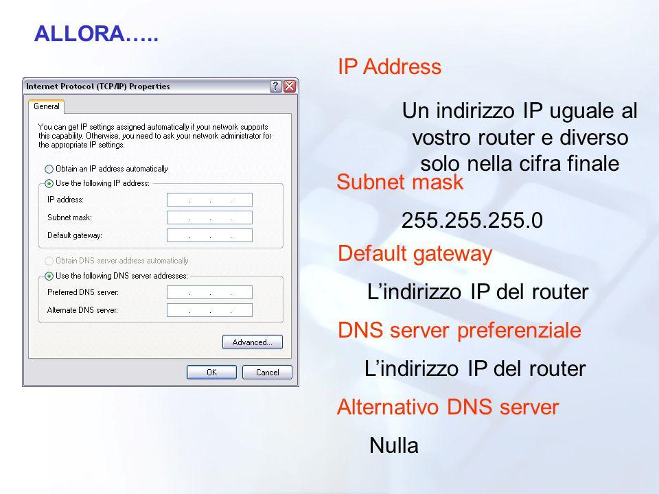 ALLORA….. IP Address Un indirizzo IP uguale al vostro router e diverso solo nella cifra finale Subnet mask 255.255.255.0 Default gateway Lindirizzo IP