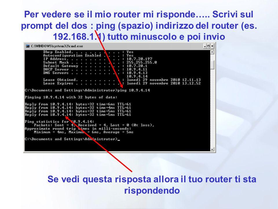 Per vedere se il mio router mi risponde….. Scrivi sul prompt del dos : ping (spazio) indirizzo del router (es. 192.168.1.1) tutto minuscolo e poi invi