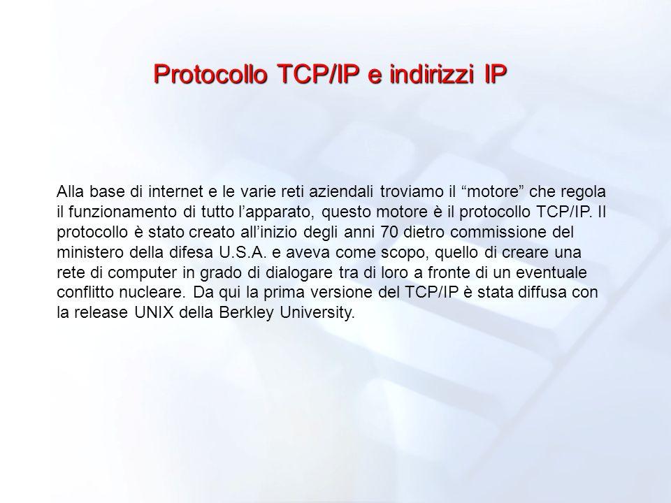 Protocollo TCP/IP e indirizzi IP Alla base di internet e le varie reti aziendali troviamo il motore che regola il funzionamento di tutto lapparato, qu