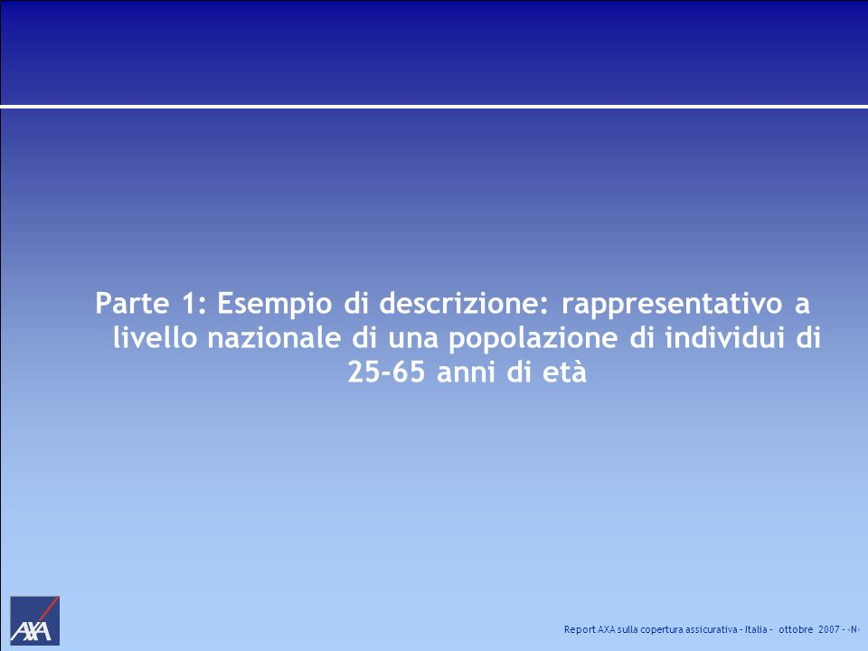 Report AXA sulla copertura assicurativa – Italia – ottobre 2007 - N Ripartizione per sesso e per età La popolazione italiana di individui di età compresa tra 25 e 65 anni mostra una distribuzione per sesso del tutto simile, con circa il 50% di individui con età inferiore ai 45 anni.