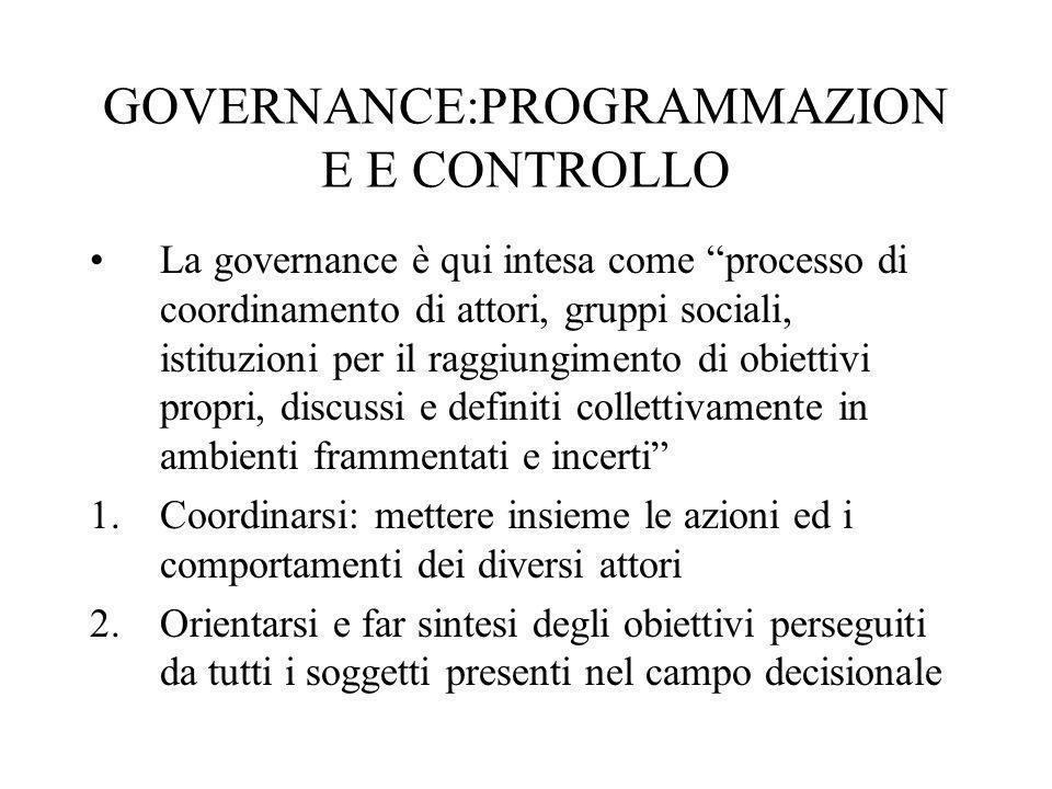GOVERNANCE:PROGRAMMAZION E E CONTROLLO La governance è qui intesa come processo di coordinamento di attori, gruppi sociali, istituzioni per il raggiun