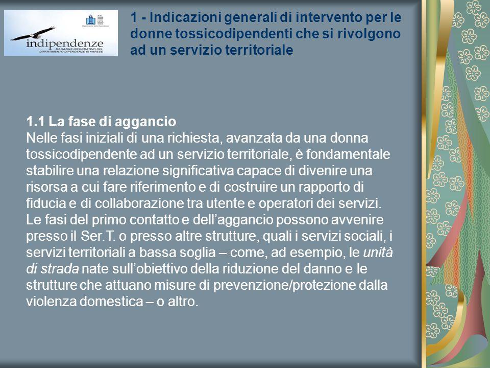 1 - Indicazioni generali di intervento per le donne tossicodipendenti che si rivolgono ad un servizio territoriale 1.1 La fase di aggancio Nelle fasi