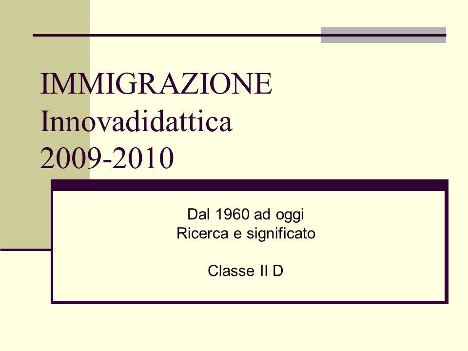 IMMIGRAZIONE Innovadidattica 2009-2010 Dal 1960 ad oggi Ricerca e significato Classe II D
