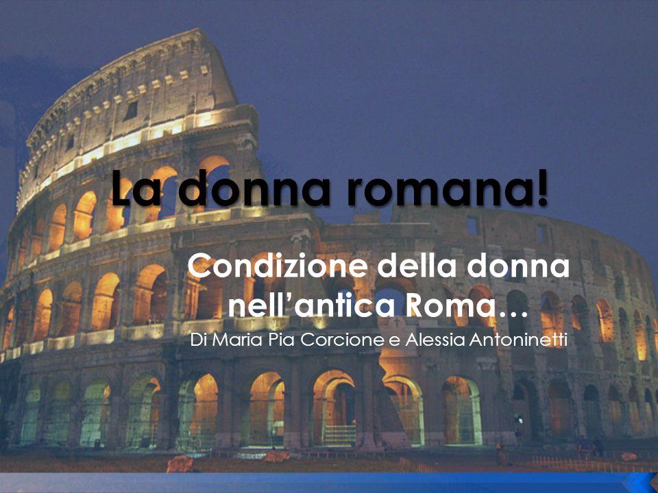 Condizione della donna nellantica Roma… Di Maria Pia Corcione e Alessia Antoninetti