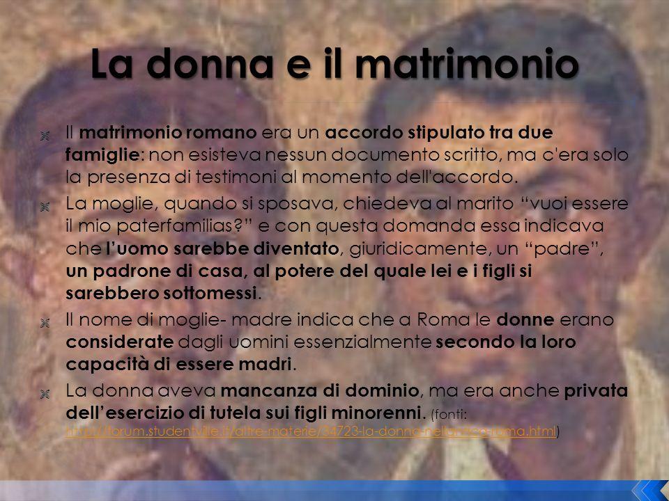 Il matrimonio romano era un accordo stipulato tra due famiglie : non esisteva nessun documento scritto, ma c'era solo la presenza di testimoni al mome