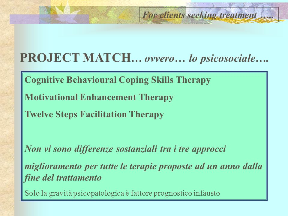Cognitive Behavioural Coping Skills Therapy Motivational Enhancement Therapy Twelve Steps Facilitation Therapy Non vi sono differenze sostanziali tra