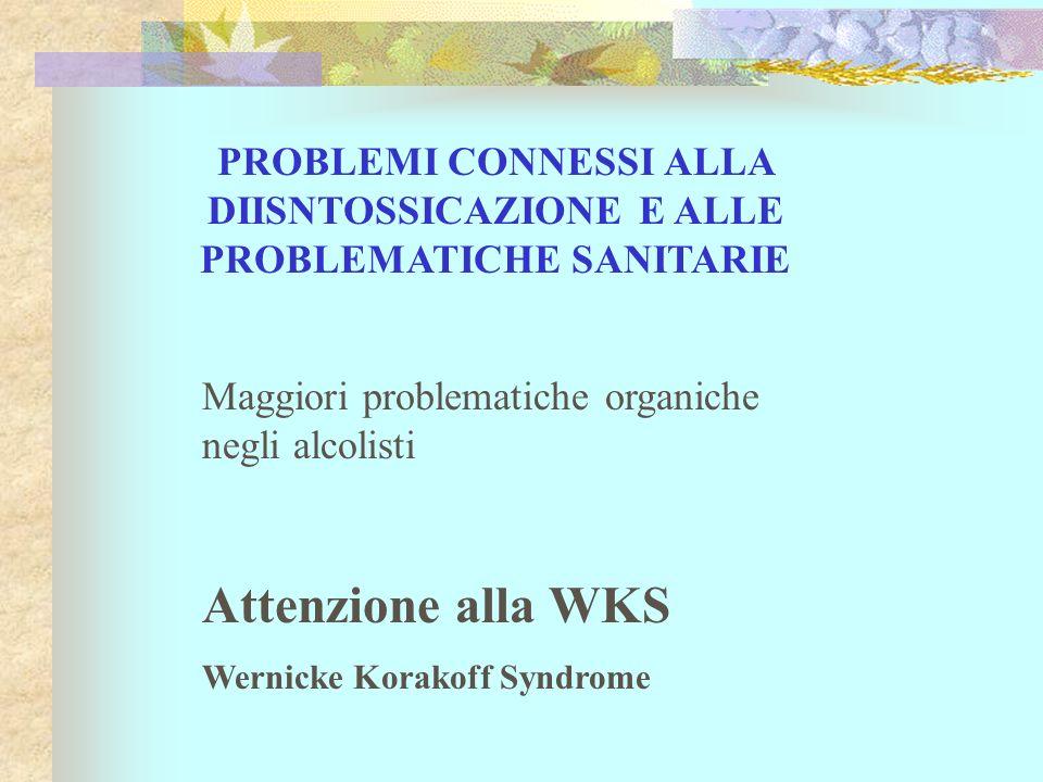 PROBLEMI CONNESSI ALLA DIISNTOSSICAZIONE E ALLE PROBLEMATICHE SANITARIE Maggiori problematiche organiche negli alcolisti Attenzione alla WKS Wernicke