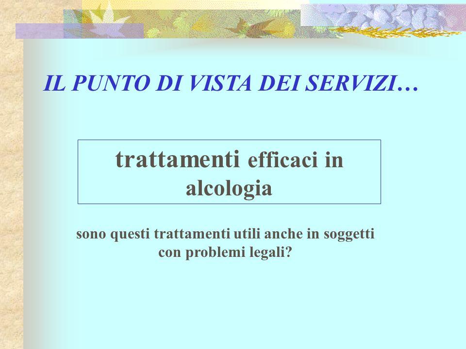 IL PUNTO DI VISTA DEI SERVIZI… sono questi trattamenti utili anche in soggetti con problemi legali? trattamenti efficaci in alcologia