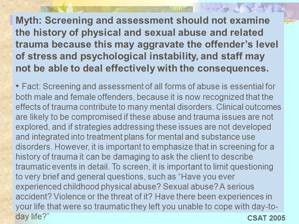 Myth: Screening and assessment should not examine the history of physical and sexual abuse and related trauma because this may aggravate the offenders