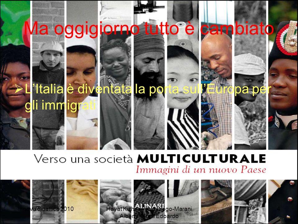 Innova didattica 2010Hayat Kizher-Prolo Diego-Marani Alberto-Monti Edoardo 4 Ma oggigiorno tutto è cambiato LItalia è diventata la porta sullEuropa per gli immigrati