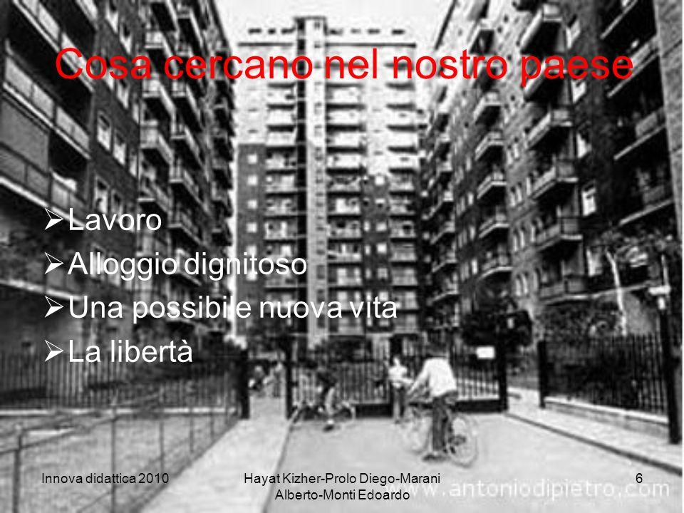 Innova didattica 2010Hayat Kizher-Prolo Diego-Marani Alberto-Monti Edoardo 6 Cosa cercano nel nostro paese Lavoro Alloggio dignitoso Una possibile nuova vita La libertà