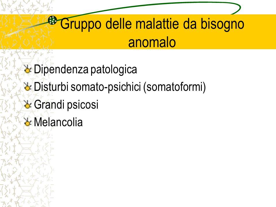 Gruppo delle malattie da bisogno anomalo Dipendenza patologica Disturbi somato-psichici (somatoformi) Grandi psicosi Melancolia