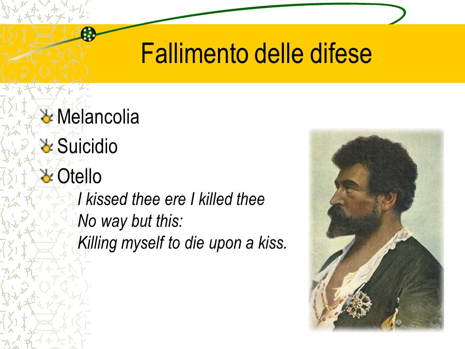 Fallimento delle difese Melancolia Suicidio Otello I kissed thee ere I killed thee No way but this: Killing myself to die upon a kiss.