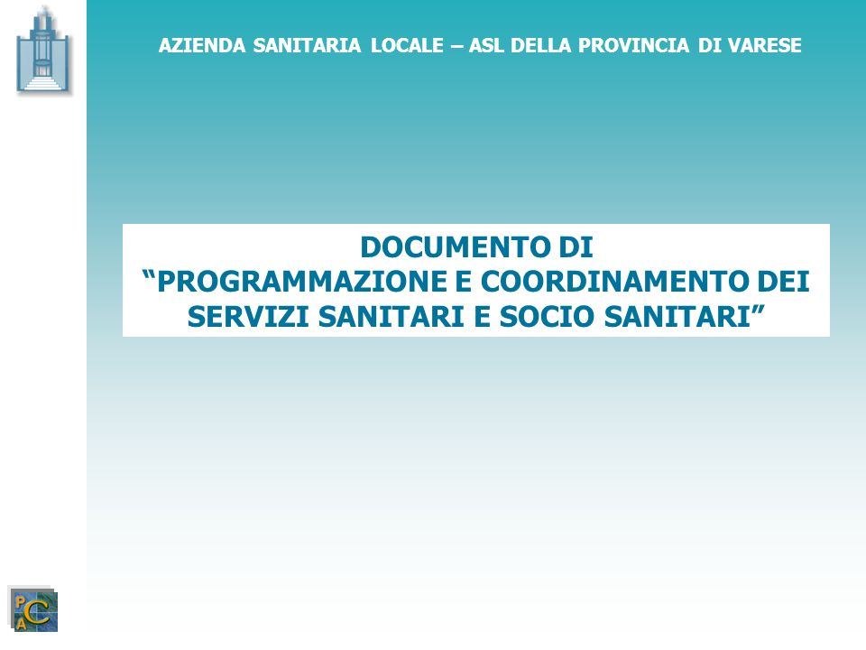 DOCUMENTO DI PROGRAMMAZIONE E COORDINAMENTO DEI SERVIZI SANITARI E SOCIO SANITARI AZENDA SANITARIA LOCALE – ASL DELLA PROVINCIA DI VARESE LINEE DI PROGRAMMAZIONE SANITARIA PER IL 2006 PROGRAMMAZIONE SANITARIA Definizione La programmazione sanitaria si realizza attraverso lindicazione di linee di indirizzo del servizio sanitario, la ricerca delle risorse necessarie, la verifica delle azioni che garantiscono la salute dei cittadini e la promozione della qualità delle prestazioni nei suoi due elementi costitutivi, che sono lefficienza e lefficacia