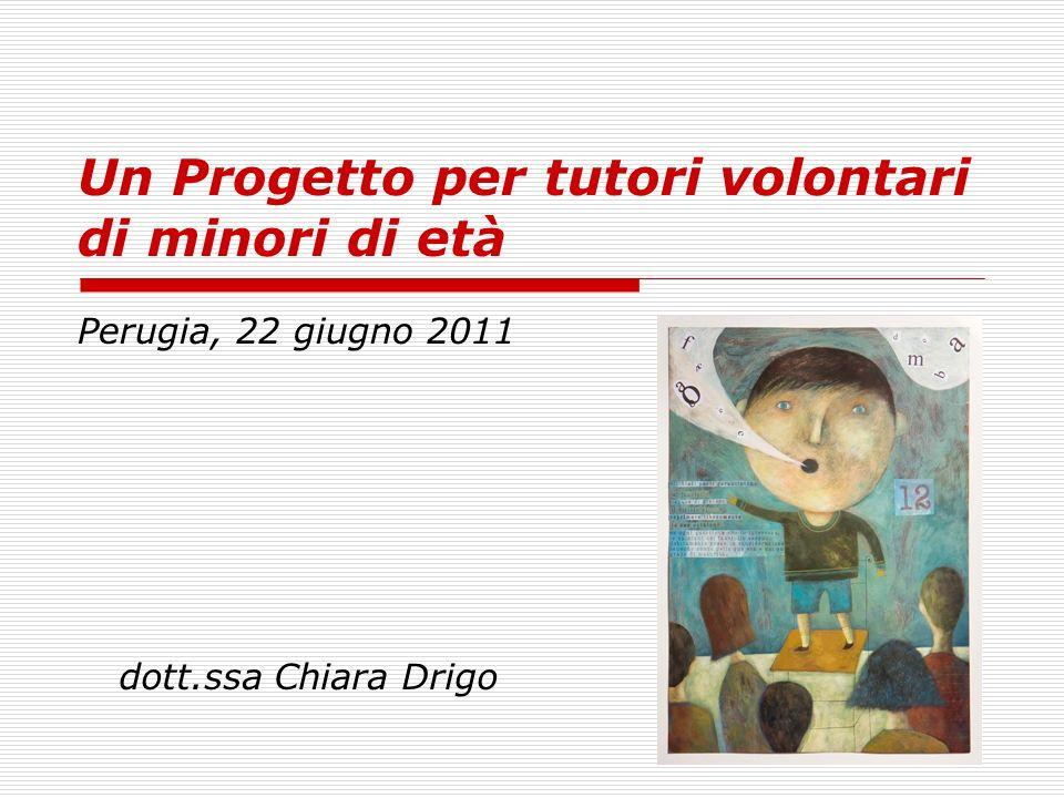 Un Progetto per tutori volontari di minori di età Perugia, 22 giugno 2011 dott.ssa Chiara Drigo