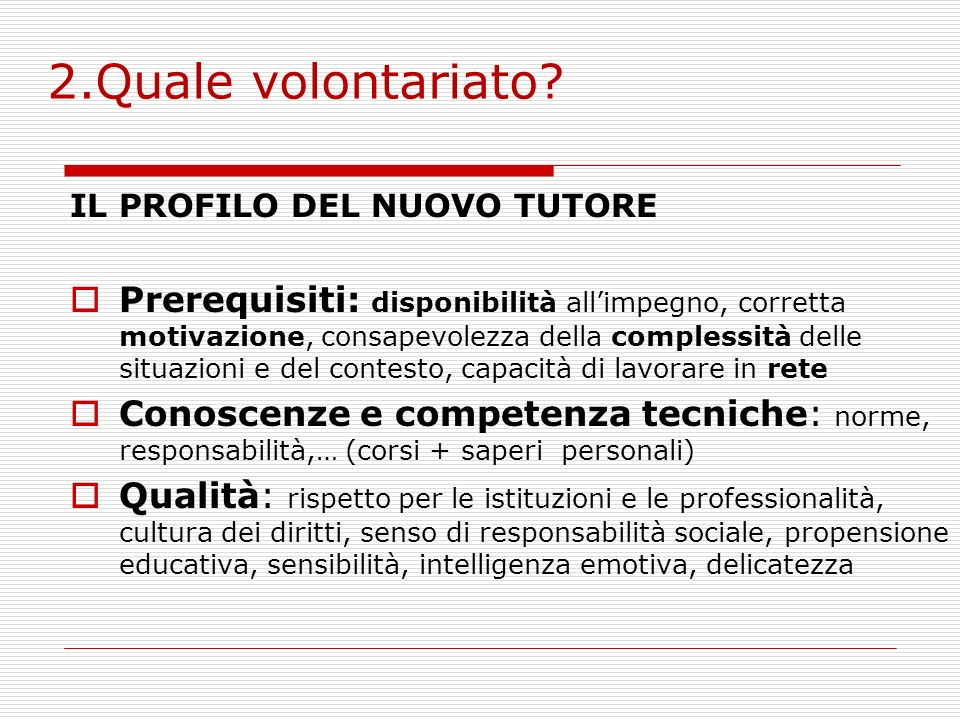 2.Quale volontariato? IL PROFILO DEL NUOVO TUTORE Prerequisiti: disponibilità allimpegno, corretta motivazione, consapevolezza della complessità delle