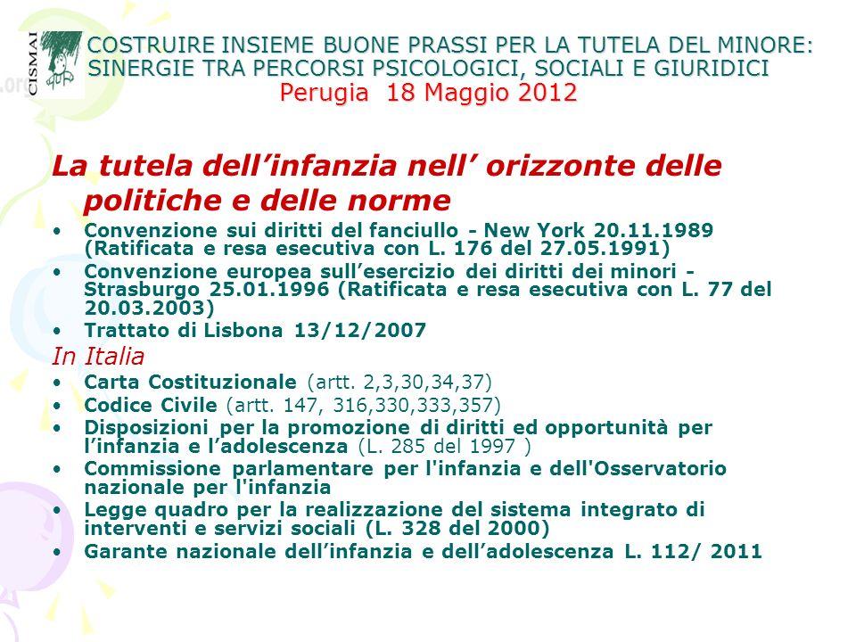 COSTRUIRE INSIEME BUONE PRASSI PER LA TUTELA DEL MINORE: SINERGIE TRA PERCORSI PSICOLOGICI, SOCIALI E GIURIDICI Perugia 18 Maggio 2012 COSTRUIRE INSIEME BUONE PRASSI PER LA TUTELA DEL MINORE: SINERGIE TRA PERCORSI PSICOLOGICI, SOCIALI E GIURIDICI Perugia 18 Maggio 2012 RIPENSARE e RIPROGETTARE IL SISTEMA DI CURA Significa anche, più in generale, pensare ad una comunità educante, ad una diversa cultura dellinfanzia in cui: non siano solo gli addetti ai lavori ma più in generale tutti gli adulti che sono a contatto con i bambini a doversi occupare della loro tutela e dellesigibilità dei loro diritti; prevedere e realizzare ad ogni livello, una collaborazione in un patto per le giovani generazioni.