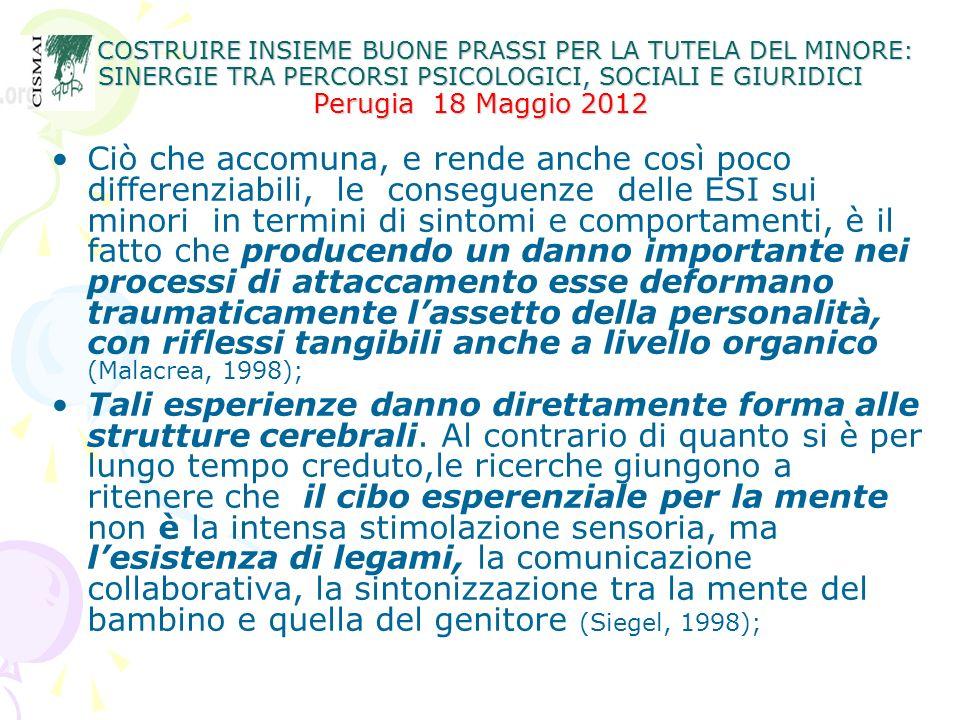 COSTRUIRE INSIEME BUONE PRASSI PER LA TUTELA DEL MINORE: SINERGIE TRA PERCORSI PSICOLOGICI, SOCIALI E GIURIDICI Perugia 18 Maggio 2012 COSTRUIRE INSIEME BUONE PRASSI PER LA TUTELA DEL MINORE: SINERGIE TRA PERCORSI PSICOLOGICI, SOCIALI E GIURIDICI Perugia 18 Maggio 2012 Necessità di una diagnosi corretta perché le conseguenze dell ESI possono essere confusi con: cattivo carattere, insufficienza mentale, disturbo dellapprendimento, disturbo di personalità borderline, personalità antisociale, etc.