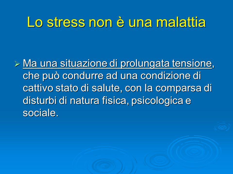 Lo stress non è una malattia Ma una situazione di prolungata tensione, che può condurre ad una condizione di cattivo stato di salute, con la comparsa