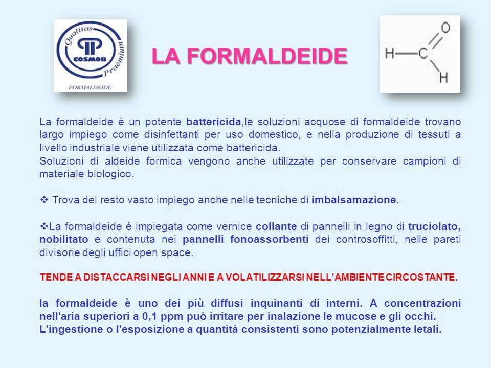 LA FORMALDEIDE La formaldeide è un potente battericida,le soluzioni acquose di formaldeide trovano largo impiego come disinfettanti per uso domestico,