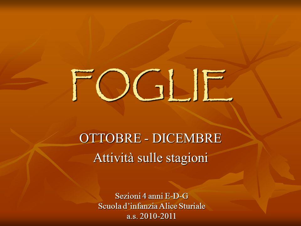 FOGLIE OTTOBRE - DICEMBRE Attività sulle stagioni Sezioni 4 anni E-D-G Scuola dinfanzia Alice Sturiale a.s. 2010-2011