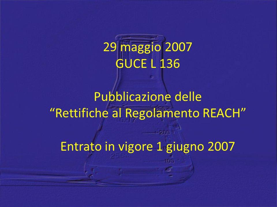 29 maggio 2007 GUCE L 136 Pubblicazione delle Rettifiche al Regolamento REACH Entrato in vigore 1 giugno 2007