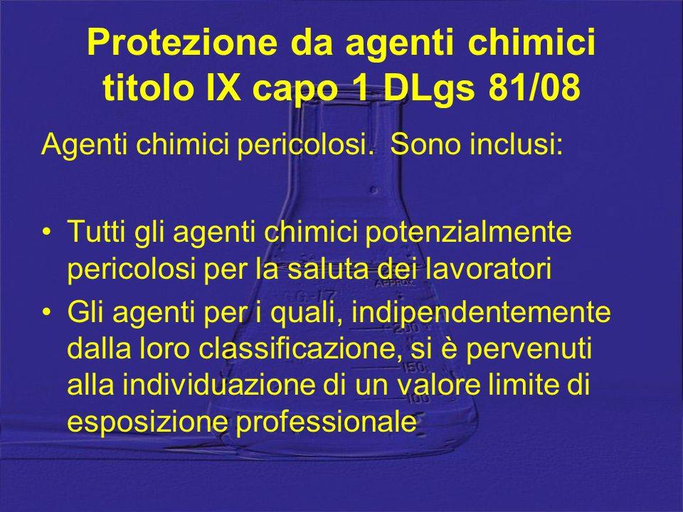 Protezione da agenti chimici titolo IX capo 1 DLgs 81/08 Agenti chimici pericolosi. Sono inclusi: Tutti gli agenti chimici potenzialmente pericolosi p