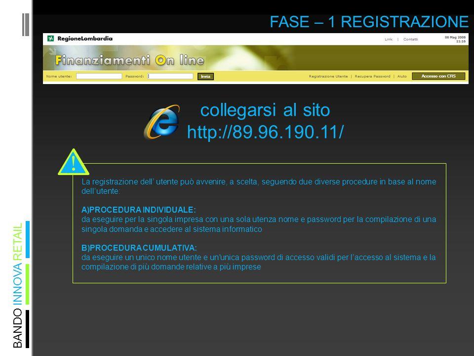 BANDO INNOVA RETAIL FASE – 1 REGISTRAZIONE collegarsi al sito http://89.96.190.11/ La registrazione dell utente può avvenire, a scelta, seguendo due diverse procedure in base al nome dellutente: A)PROCEDURA INDIVIDUALE: da eseguire per la singola impresa con una sola utenza nome e password per la compilazione di una singola domanda e accedere al sistema informatico B)PROCEDURA CUMULATIVA: da eseguire un unico nome utente e un unica password di accesso validi per laccesso al sistema e la compilazione di più domande relative a più imprese