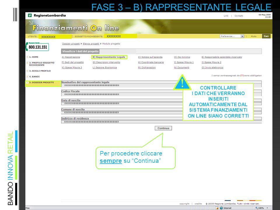 BANDO INNOVA RETAIL FASE 3 – B) RAPPRESENTANTE LEGALE xxxxxxxx XXXXXXXXXXXXXXXXXXXXXXXXXXXXXXXXXXXXXXXXX CONTROLLARE I DATI CHE VERRANNO INSERITI AUTOMATICAMENTE DAL SISTEMA FINANZIAMENTI ON LINE SIANO CORRETTI Per procedere cliccare sempre su Continua