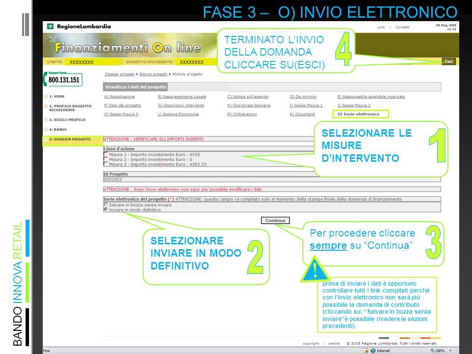 BANDO INNOVA RETAIL FASE 3 – O) INVIO ELETTRONICO xxxxxxxx Per procedere cliccare sempre su Continua SELEZIONARE LE MISURE DINTERVENTO SELEZIONARE INVIARE IN MODO DEFINITIVO TERMINATO LINVIO DELLA DOMANDA CLICCARE SU(ESCI) prima di inviare i dati è opportuno controllare tutti i link compilati perché con linvio elettronico non sarà più possibile la domanda di contributo (cliccando su: Salvare in bozza senza inviareè possibile rivedere le sezioni precedenti).