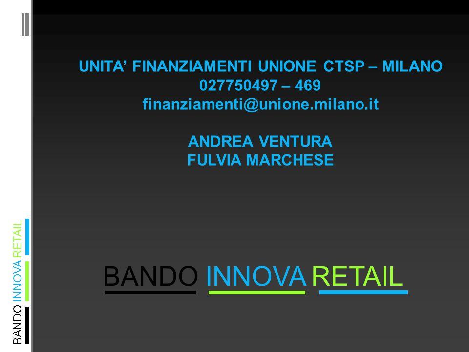 BANDO INNOVA RETAIL UNITA FINANZIAMENTI UNIONE CTSP – MILANO 027750497 – 469 finanziamenti@unione.milano.it ANDREA VENTURA FULVIA MARCHESE
