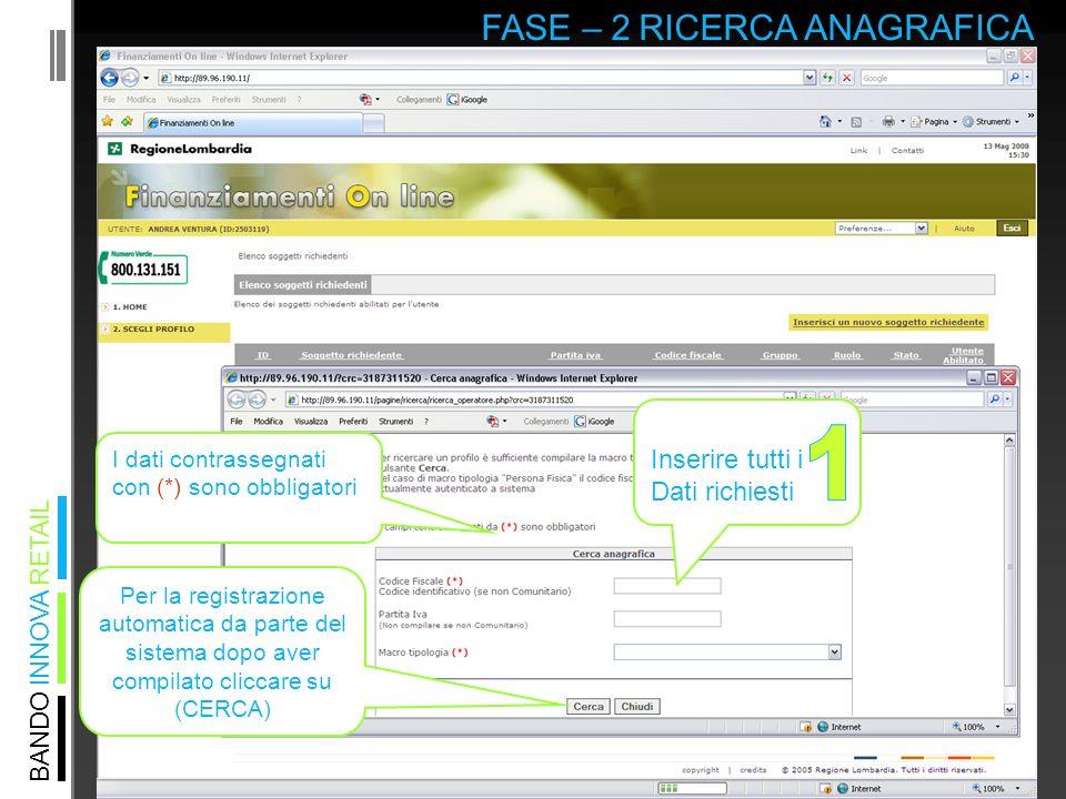 BANDO INNOVA RETAIL FASE – 2 RICERCA ANAGRAFICA Inserire tutti i Dati richiesti I dati contrassegnati con (*) sono obbligatori Per la registrazione automatica da parte del sistema dopo aver compilato cliccare su (CERCA)