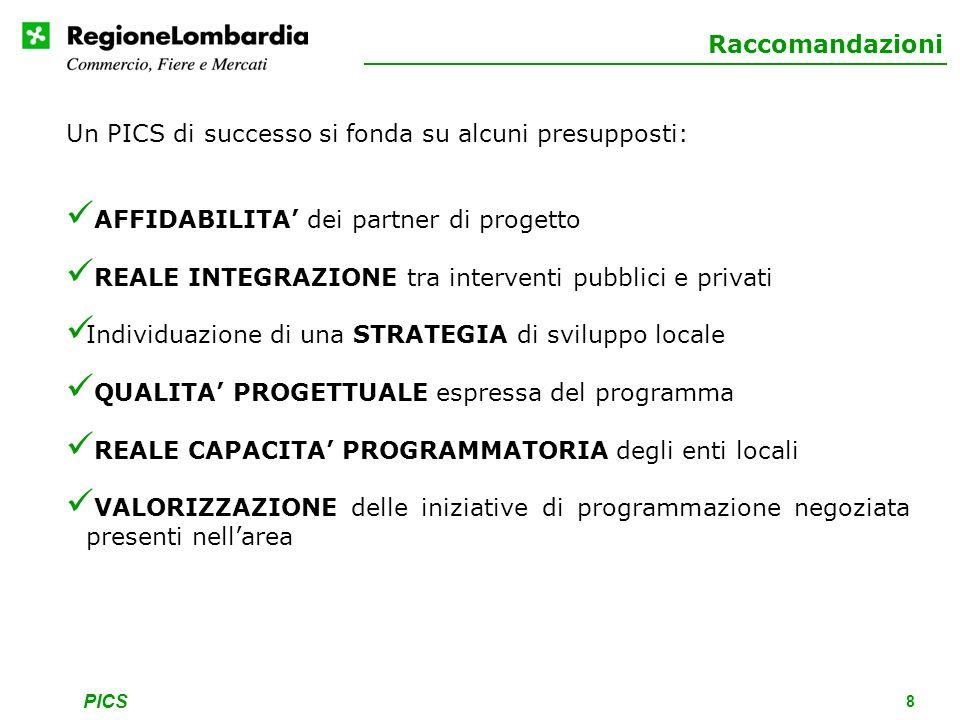 PICS 8 Raccomandazioni Un PICS di successo si fonda su alcuni presupposti: AFFIDABILITA dei partner di progetto REALE INTEGRAZIONE tra interventi pubblici e privati Individuazione di una STRATEGIA di sviluppo locale QUALITA PROGETTUALE espressa del programma REALE CAPACITA PROGRAMMATORIA degli enti locali VALORIZZAZIONE delle iniziative di programmazione negoziata presenti nellarea