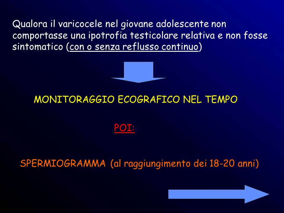 Qualora il varicocele nel giovane adolescente non comportasse una ipotrofia testicolare relativa e non fosse sintomatico (con o senza reflusso continu