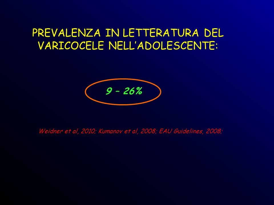 PREVALENZA IN LETTERATURA DEL VARICOCELE NELLADOLESCENTE: Weidner et al, 2010; Kumanov et al, 2008; EAU Guidelines, 2008; 9 – 26%