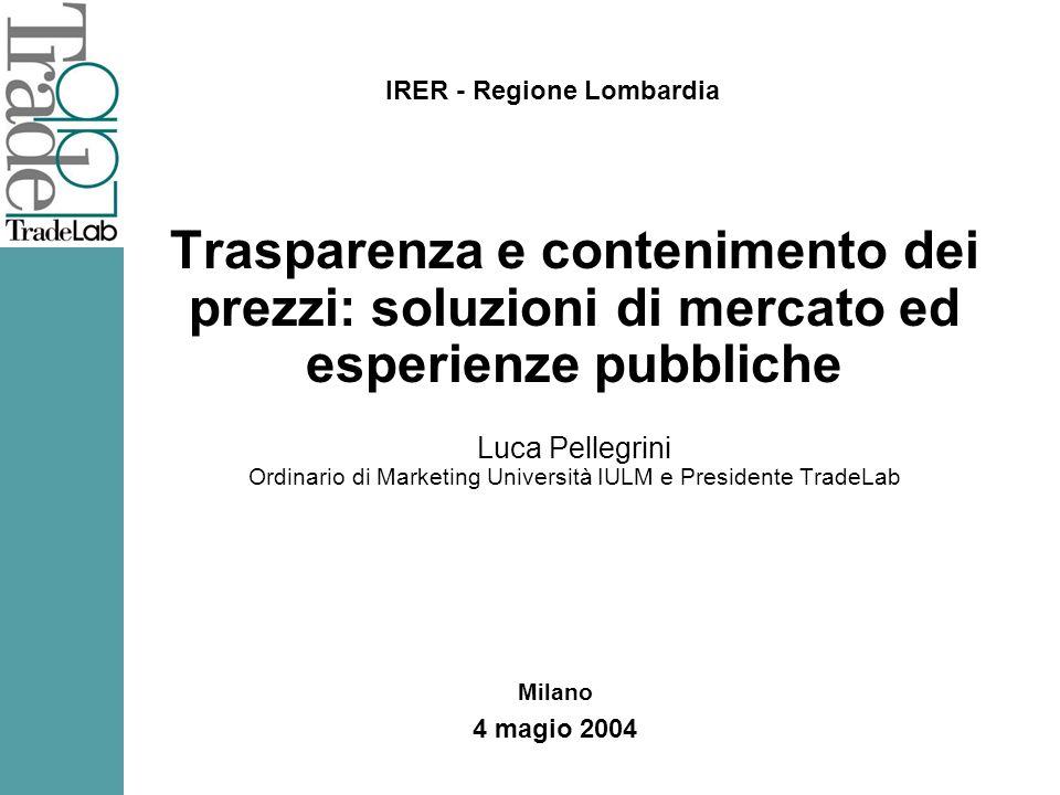 Trasparenza e contenimento dei prezzi: soluzioni di mercato ed esperienze pubbliche Luca Pellegrini Ordinario di Marketing Università IULM e Presidente TradeLab IRER - Regione Lombardia Milano 4 magio 2004