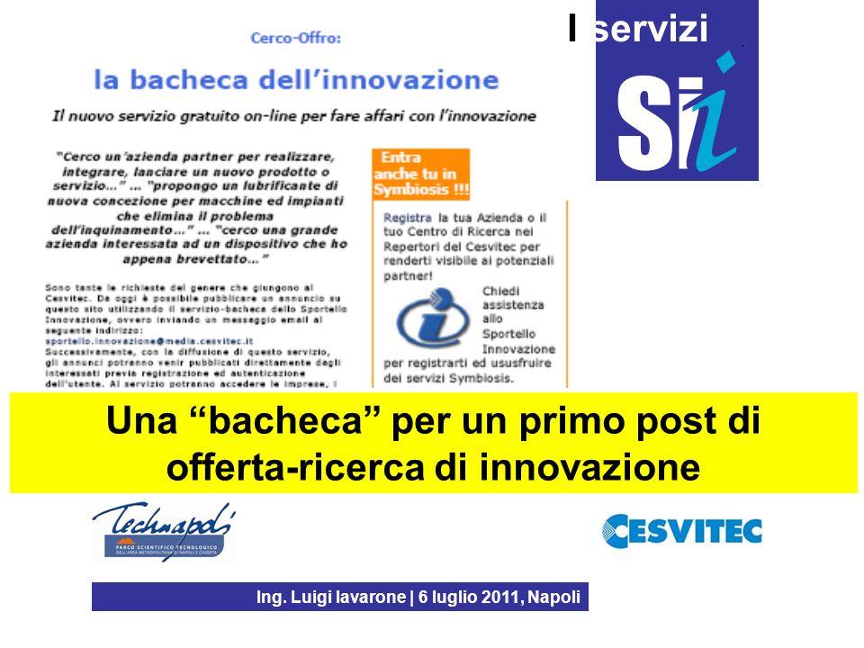 Ing. Luigi Iavarone | 6 luglio 2011, Napoli I servizi Una bacheca per un primo post di offerta-ricerca di innovazione