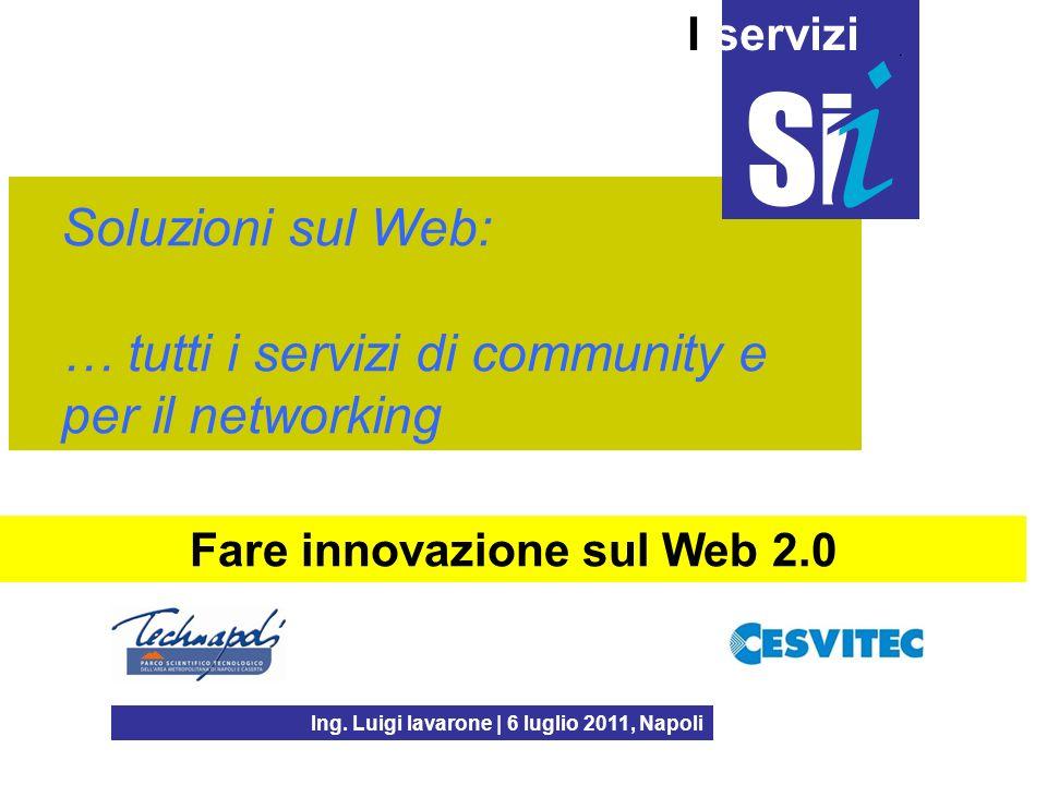 Soluzioni sul Web: … tutti i servizi di community e per il networking Ing. Luigi Iavarone | 6 luglio 2011, Napoli I servizi Fare innovazione sul Web 2