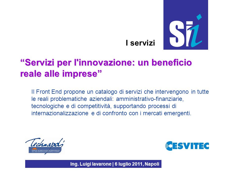 Ing. Luigi Iavarone | 6 luglio 2011, Napoli I servizi Servizi per l'innovazione: un beneficio reale alle imprese Il Front End propone un catalogo di s