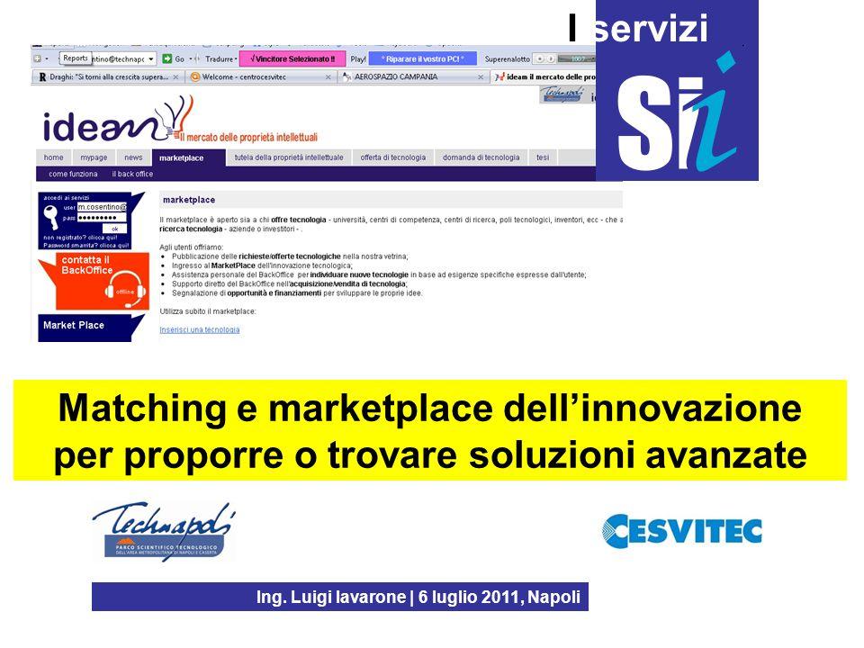 Ing. Luigi Iavarone | 6 luglio 2011, Napoli I servizi Matching e marketplace dellinnovazione per proporre o trovare soluzioni avanzate