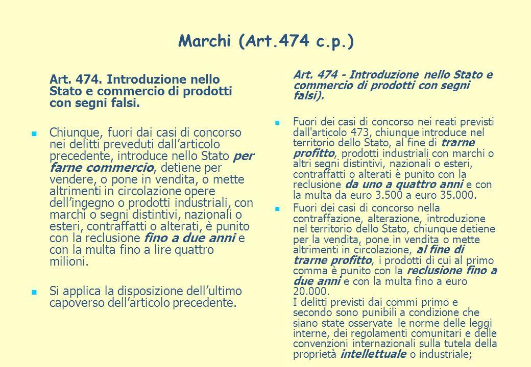 Marchi (Art.474 c.p.) Art. 474. Introduzione nello Stato e commercio di prodotti con segni falsi. Chiunque, fuori dai casi di concorso nei delitti pre