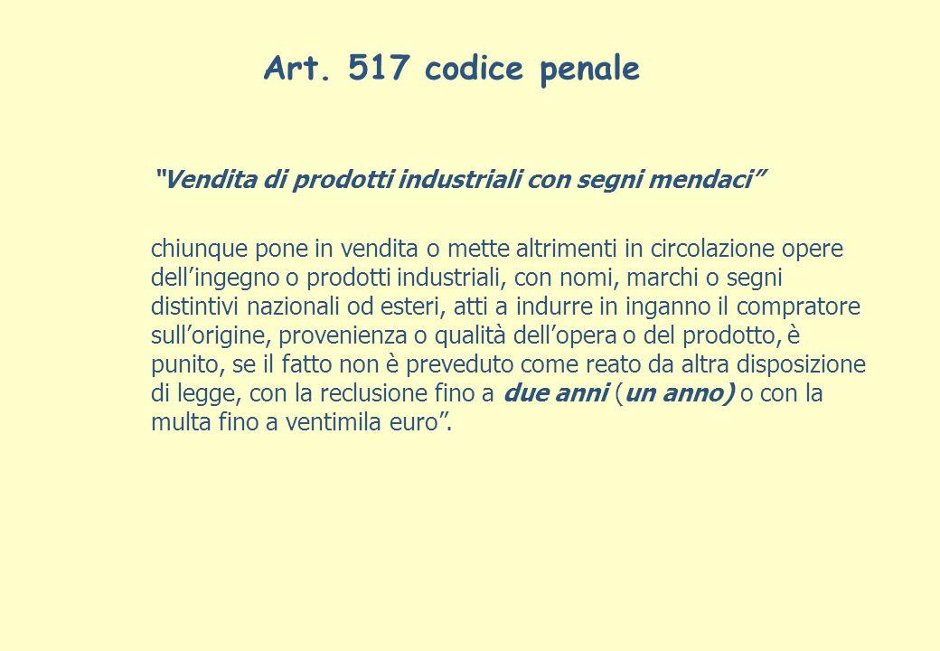 Art. 517 codice penale Vendita di prodotti industriali con segni mendaci chiunque pone in vendita o mette altrimenti in circolazione opere dellingegno