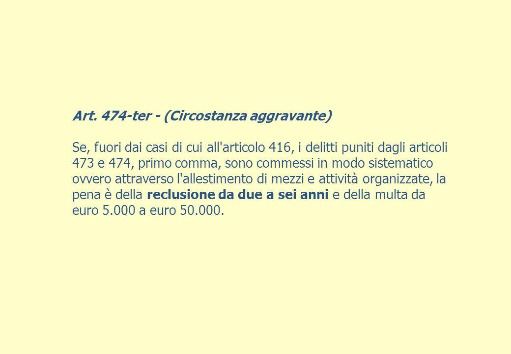 Art. 474-ter - (Circostanza aggravante) Se, fuori dai casi di cui all'articolo 416, i delitti puniti dagli articoli 473 e 474, primo comma, sono comme